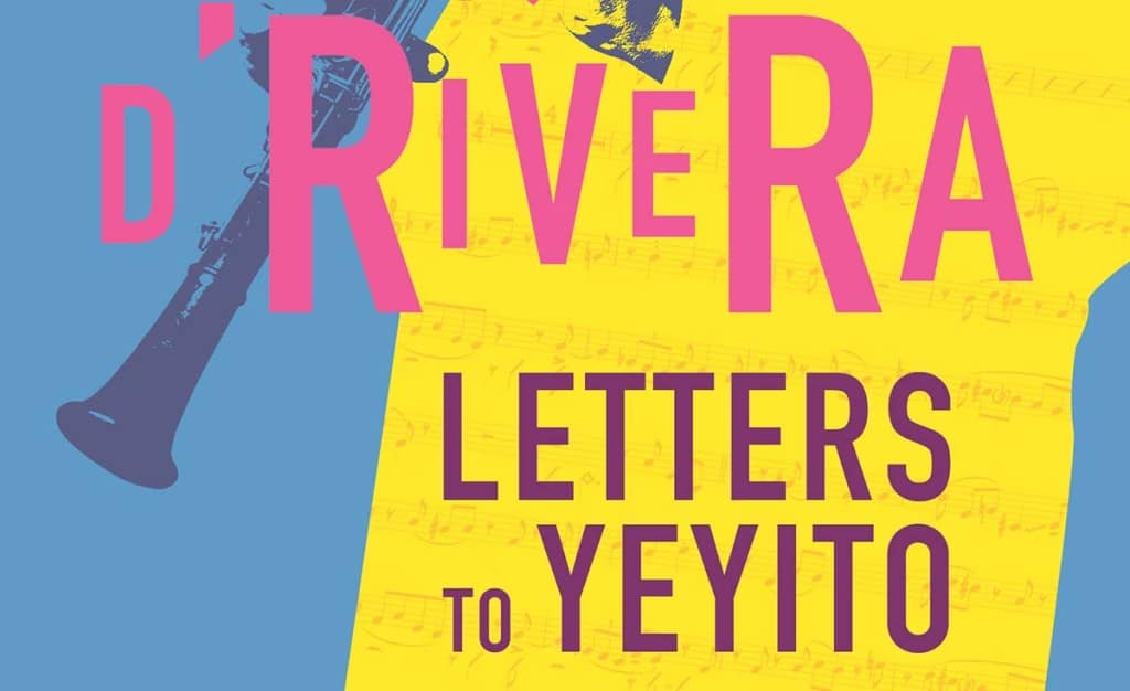 Letters to Yeyito by Paquito D'Rivera